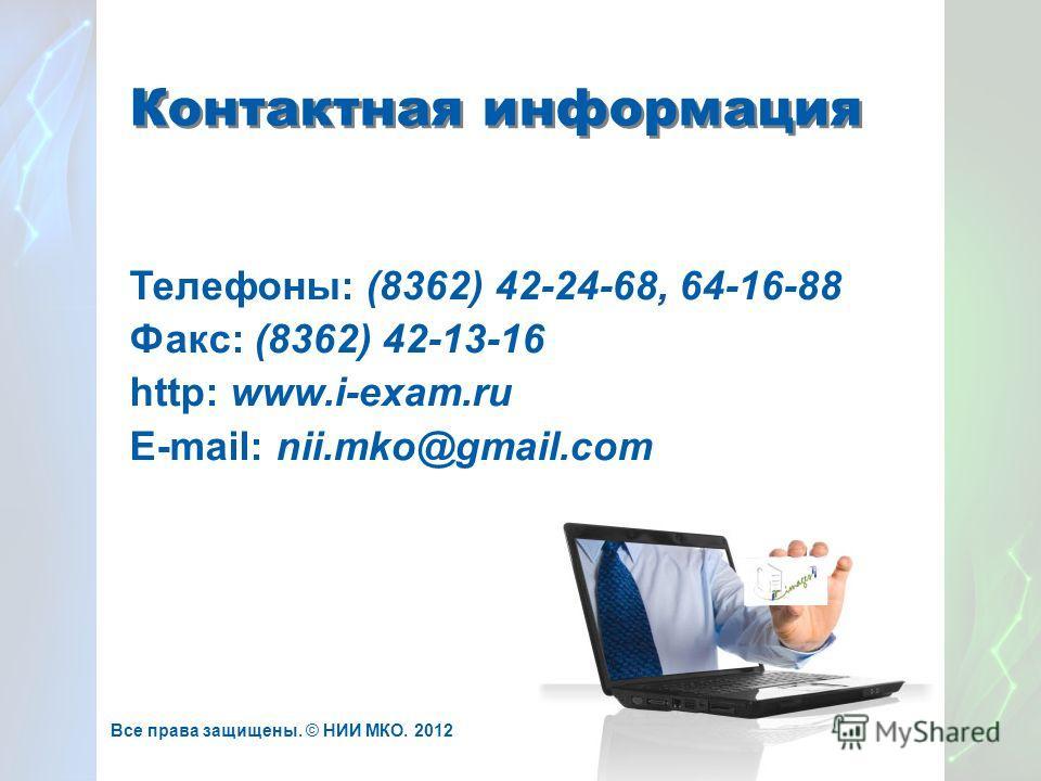 Контактная информация Телефоны: (8362) 42-24-68, 64-16-88 Факс: (8362) 42-13-16 http: www.i-exam.ru E-mail: nii.mko@gmail.com Все права защищены. © НИИ МКО. 2012