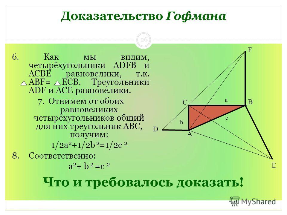 Что и требовалось доказать! 6. Как мы видим, четырёхугольники ADFB и ACBE равновелики, т.к. ABF= ЕCB. Треугольники ADF и ACE равновелики. 7. Отнимем от обоих равновеликих четырёхугольников общий для них треугольник ABC, получим: 1/2а 2 +1/2b 2 =1/2с