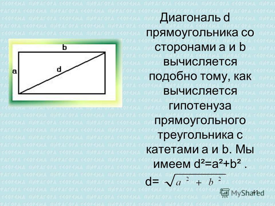Диагональ d прямоугольника со сторонами а и b вычисляется подобно тому, как вычисляется гипотенуза прямоугольного треугольника с катетами a и b. Мы имеем d²=a²+b². d= 41