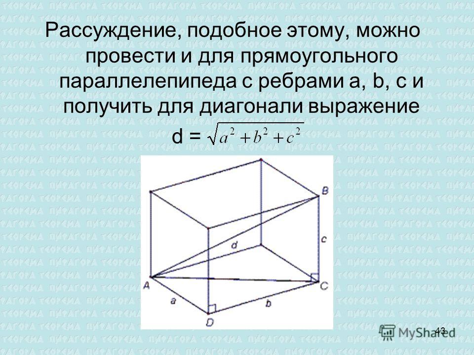 Рассуждение, подобное этому, можно провести и для прямоугольного параллелепипеда с ребрами a, b, с и получить для диагонали выражение d = 43