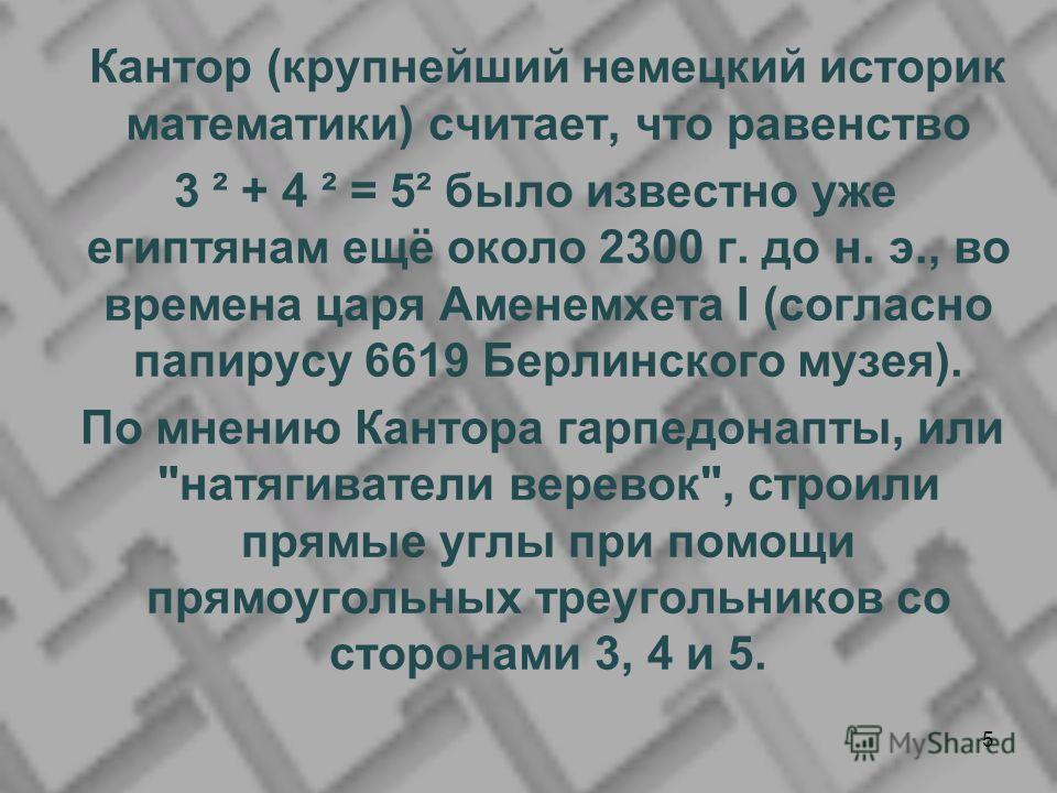 Кантор (крупнейший немецкий историк математики) считает, что равенство 3 ² + 4 ² = 5² было известно уже египтянам ещё около 2300 г. до н. э., во времена царя Аменемхета I (согласно папирусу 6619 Берлинского музея). По мнению Кантора гарпедонапты, или