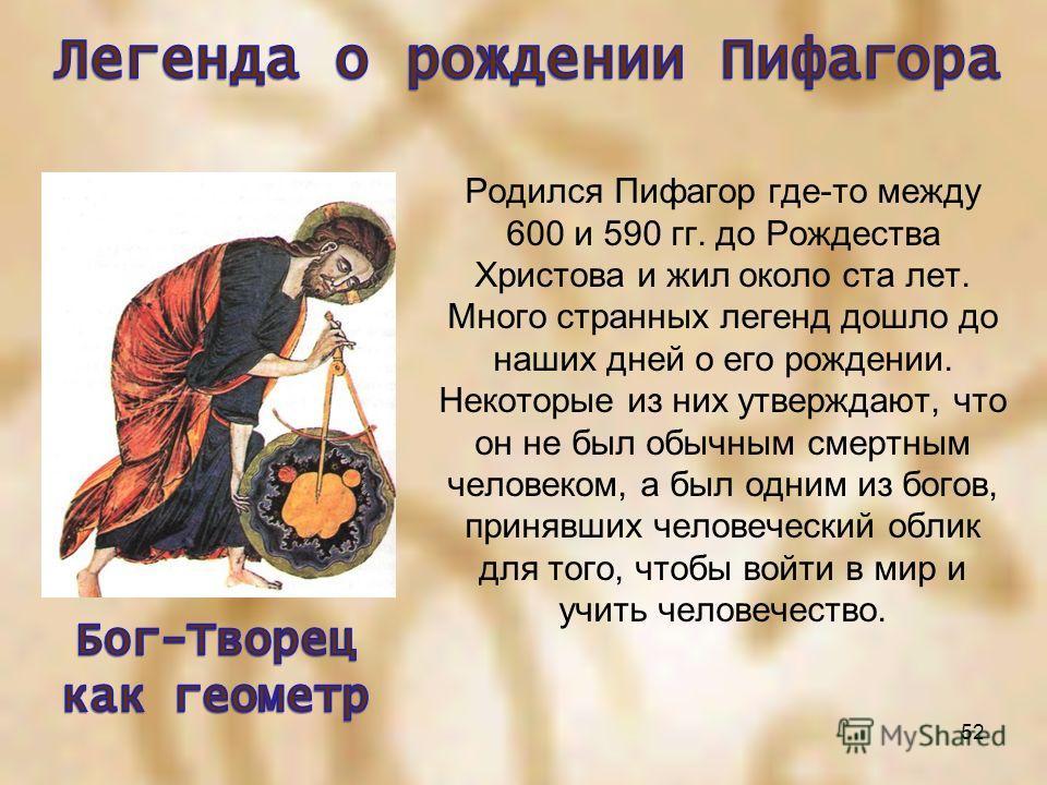 Родился Пифагор где-то между 600 и 590 гг. до Рождества Христова и жил около ста лет. Много странных легенд дошло до наших дней о его рождении. Некоторые из них утверждают, что он не был обычным смертным человеком, а был одним из богов, принявших чел