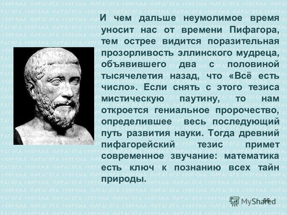 И чем дальше неумолимое время уносит нас от времени Пифагора, тем острее видится поразительная прозорливость эллинского мудреца, объявившего два с половиной тысячелетия назад, что «Всё есть число». Если снять с этого тезиса мистическую паутину, то на