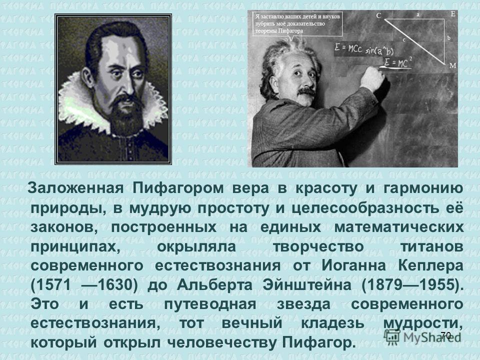 Заложенная Пифагором вера в красоту и гармонию природы, в мудрую простоту и целесообразность её законов, построенных на единых математических принципах, окрыляла творчество титанов современного естествознания от Иоганна Кеплера (1571 1630) до Альберт