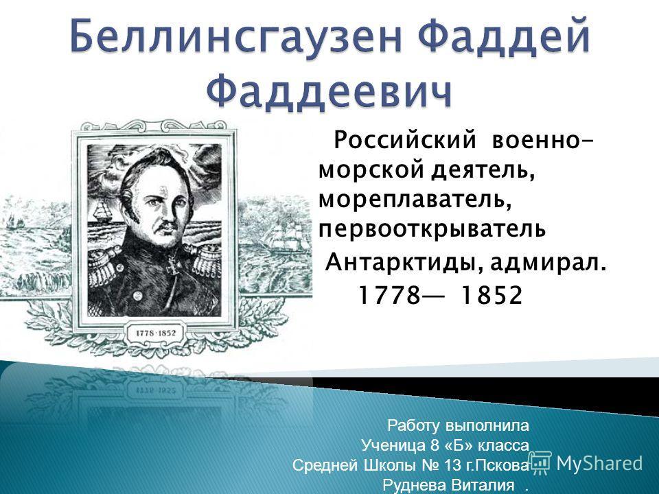 Российский военно- морской деятель, мореплаватель, первооткрыватель Антарктиды, адмирал. 1778 1852 Работу выполнила Ученица 8 «Б» класса Средней Школы 13 г.Пскова Руднева Виталия.