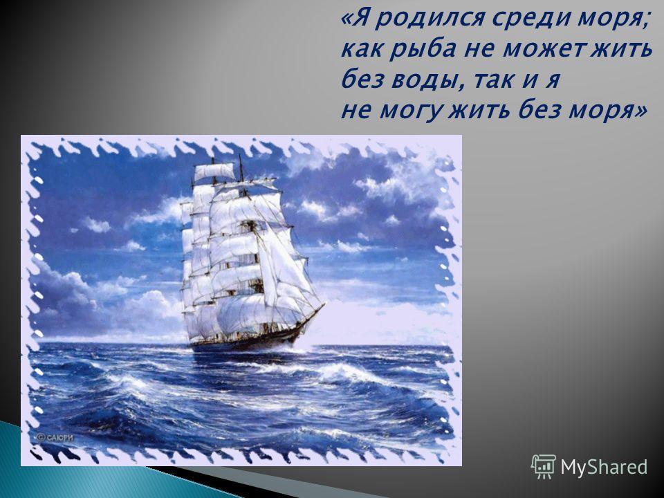 «Я родился среди моря; как рыба не может жить без воды, так и я не могу жить без моря»