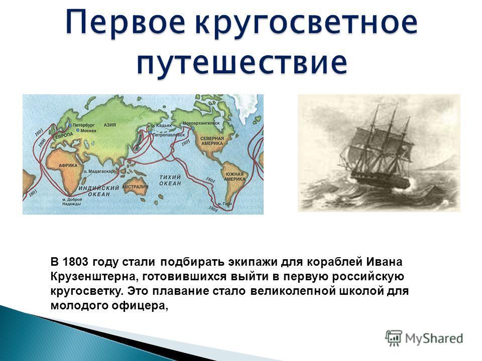 В 1803 году стали подбирать экипажи для кораблей Ивана Крузенштерна, готовившихся выйти в первую российскую кругосветку. Это плавание стало великолепной школой для молодого офицера,