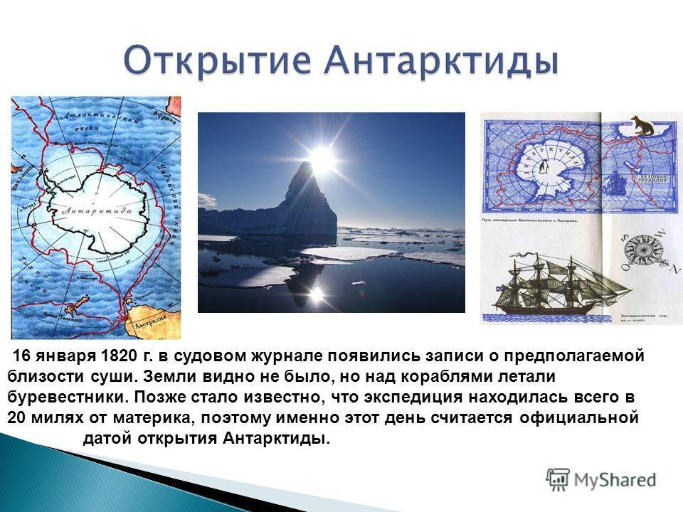 16 января 1820 г. в судовом журнале появились записи о предполагаемой близости суши. Земли видно не было, но над кораблями летали буревестники. Позже стало известно, что экспедиция находилась всего в 20 милях от материка, поэтому именно этот день счи