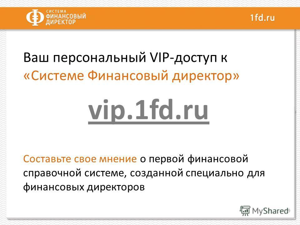 Ваш персональный VIP-доступ к «Системе Финансовый директор» vip.1fd.ru Составьте свое мнение о первой финансовой справочной системе, созданной специально для финансовых директоров 9