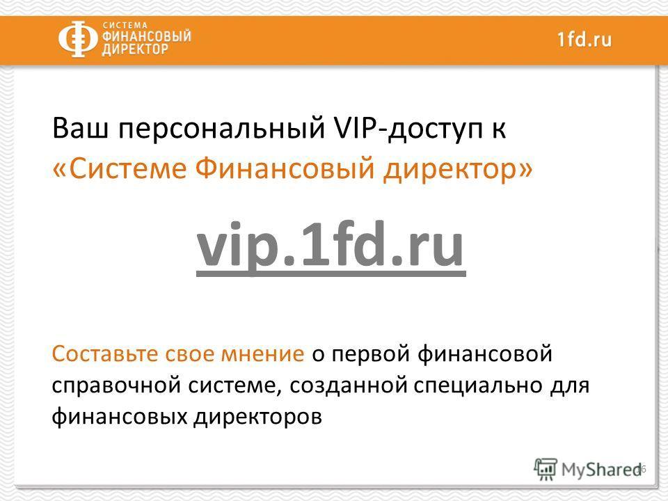 Ваш персональный VIP-доступ к «Системе Финансовый директор» vip.1fd.ru Составьте свое мнение о первой финансовой справочной системе, созданной специально для финансовых директоров 16