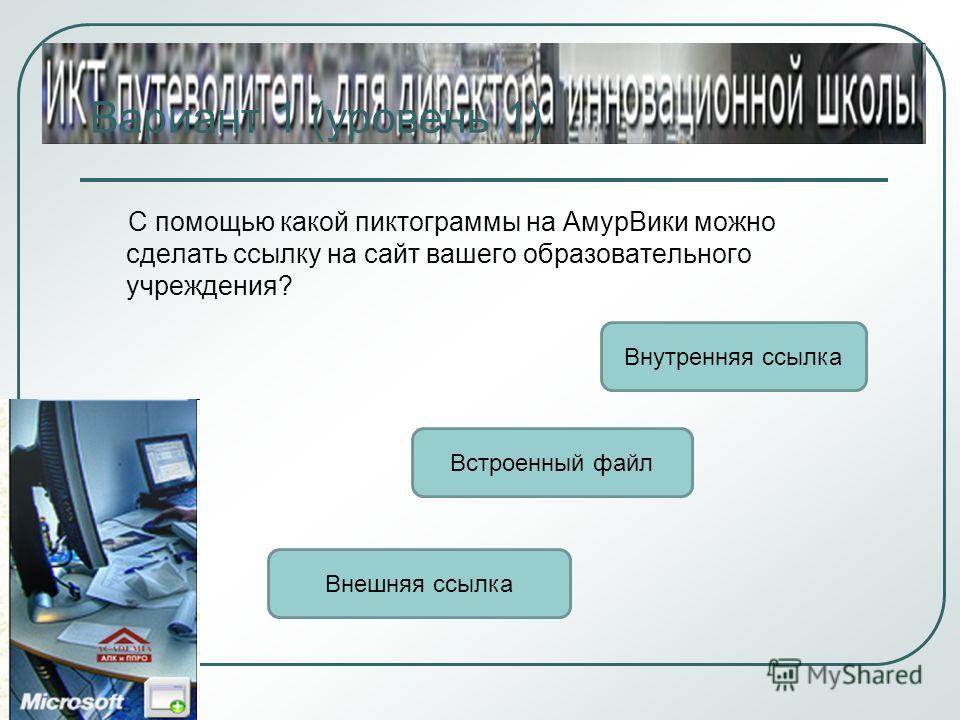 Вариант 1 (уровень 1) С помощью какой пиктограммы на АмурВики можно сделать ссылку на сайт вашего образовательного учреждения? Внешняя ссылка Внутренняя ссылка Встроенный файл