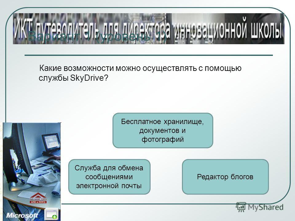 Вариант 1 (уровень 1) Какие возможности можно осуществлять с помощью службы SkyDrive? Бесплатное хранилище, документов и фотографий Служба для обмена сообщениями электронной почты Редактор блогов