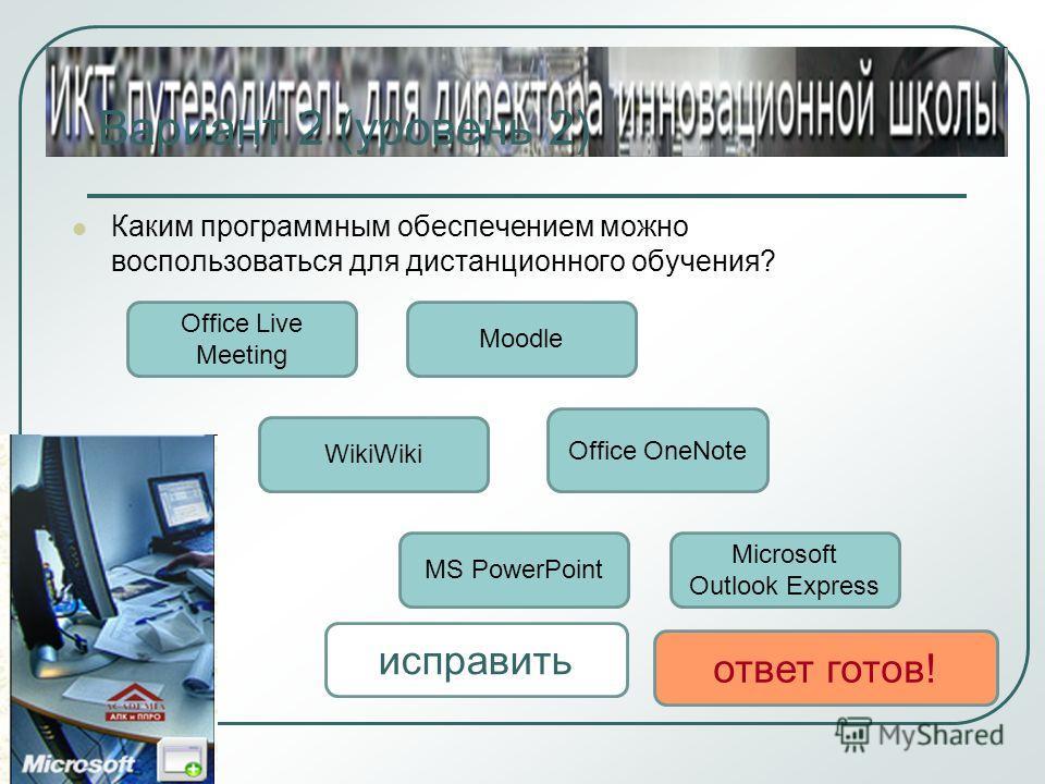 Вариант 2 (уровень 2) Каким программным обеспечением можно воспользоваться для дистанционного обучения? Office Live Meeting WikiWiki Moodle MS PowerPoint Office OneNote Microsoft Outlook Express исправить ответ готов!