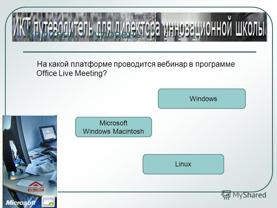 Вариант 1 (уровень 1) На какой платформе проводится вебинар в программе Office Live Meeting? Windows Microsoft Windows Macintosh Linux
