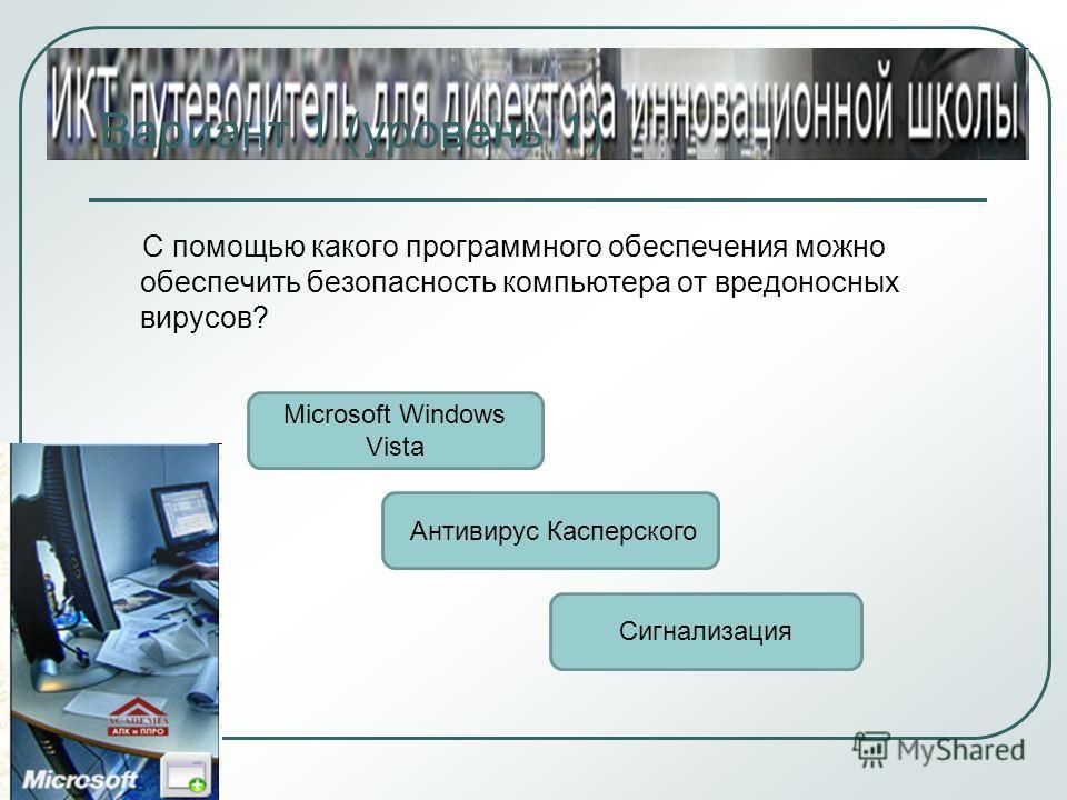 Вариант 1 (уровень 1) С помощью какого программного обеспечения можно обеспечить безопасность компьютера от вредоносных вирусов? Антивирус Касперского Microsoft Windows Vista Сигнализация