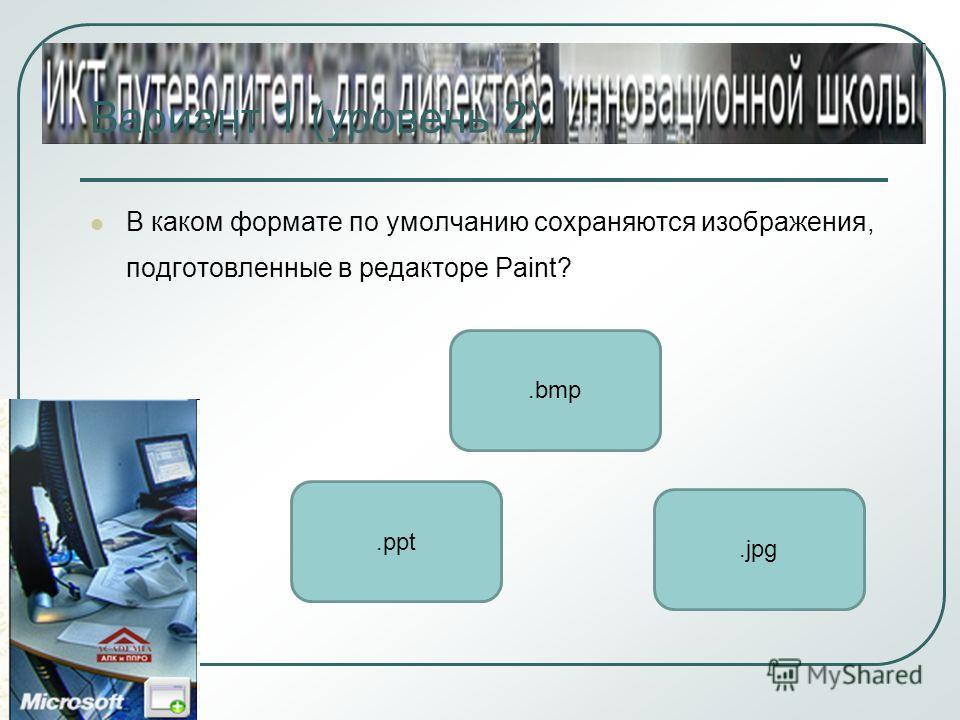 Вариант 1 (уровень 2) В каком формате по умолчанию сохраняются изображения, подготовленные в редакторе Paint?.bmp.ppt.jpg