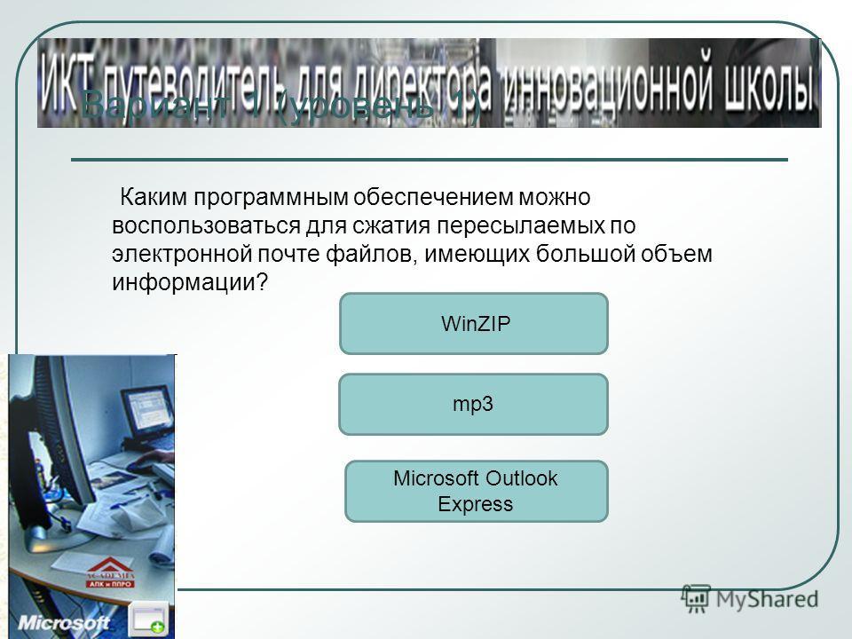 Вариант 1 (уровень 1) Каким программным обеспечением можно воспользоваться для сжатия пересылаемых по электронной почте файлов, имеющих большой объем информации? WinZIP mp3 Microsoft Outlook Express