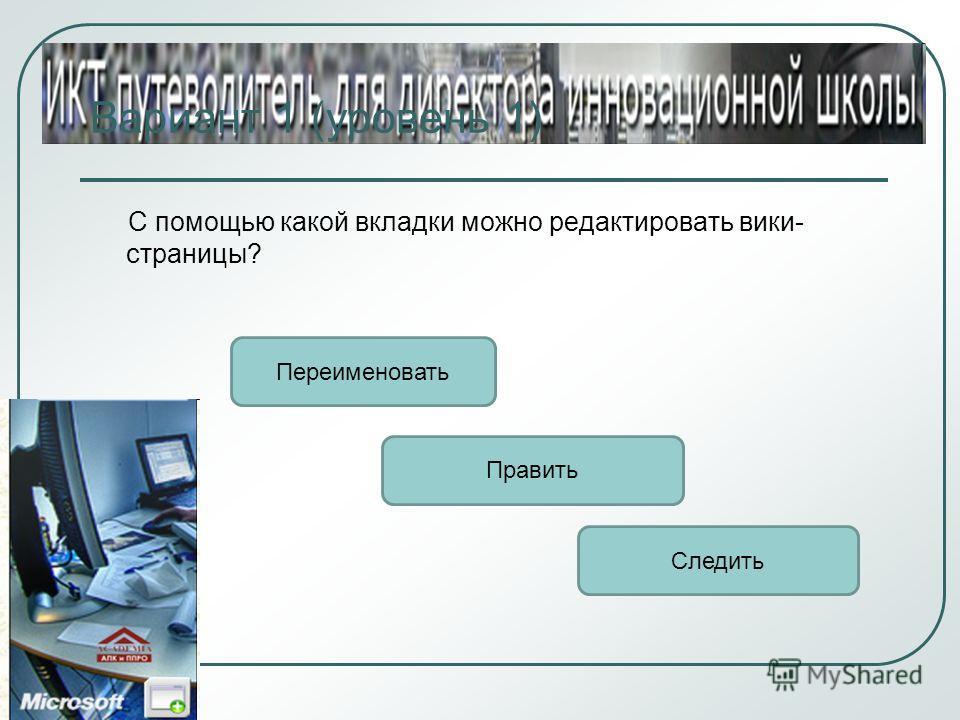 Вариант 1 (уровень 1) С помощью какой вкладки можно редактировать вики- страницы? Править Переименовать Следить