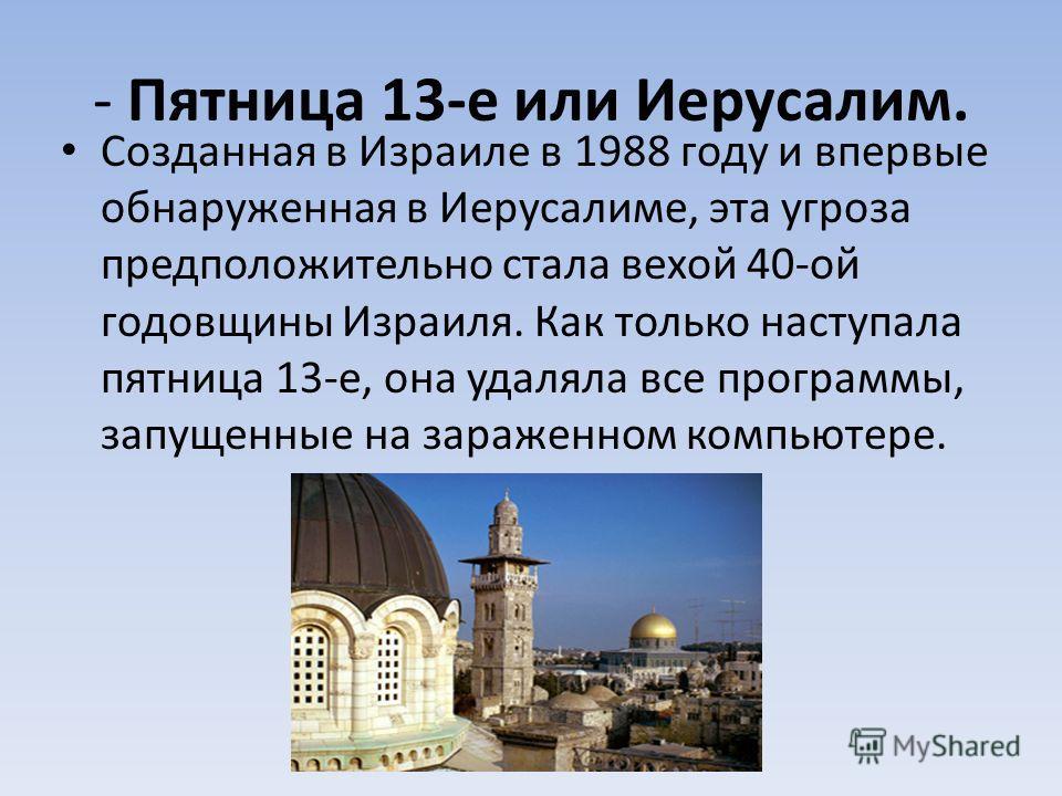 - Пятница 13-е или Иерусалим. Созданная в Израиле в 1988 году и впервые обнаруженная в Иерусалиме, эта угроза предположительно стала вехой 40-ой годовщины Израиля. Как только наступала пятница 13-е, она удаляла все программы, запущенные на зараженном