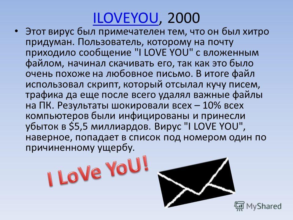 ILOVEYOUILOVEYOU, 2000 Этот вирус был примечателен тем, что он был хитро придуман. Пользователь, которому на почту приходило сообщение