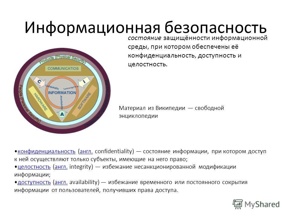 Информационная безопасность Материал из Википедии свободной энциклопедии состояние защищённости информационной среды, при котором обеспечены её конфиденциальность, доступность и целостность. конфиденциальность (англ. confidentiality) состояние информ