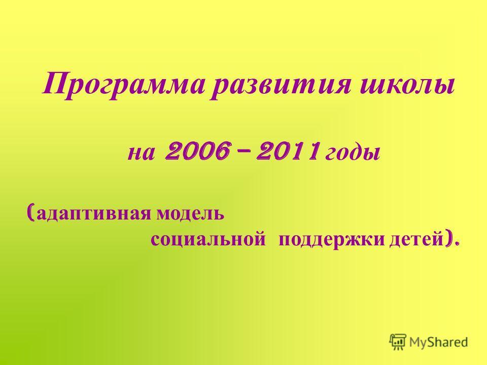 Программа развития школы на 2006 – 2011 годы ( адаптивная модель социальной поддержки детей ).