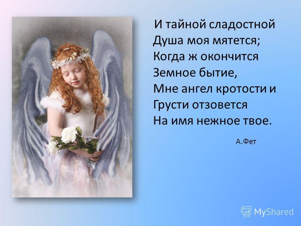 И тайной сладостной Душа моя мятется; Когда ж окончится Земное бытие, Мне ангел кротости и Грусти отзовется На имя нежное твое. А.Фет