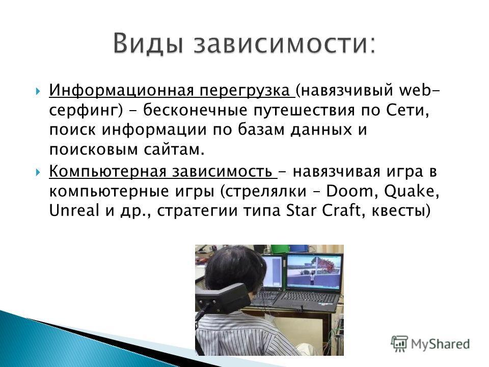 Информационная перегрузка (навязчивый web- серфинг) - бесконечные путешествия по Сети, поиск информации по базам данных и поисковым сайтам. Компьютерная зависимость - навязчивая игра в компьютерные игры (стрелялки – Doom, Quake, Unreal и др., стратег