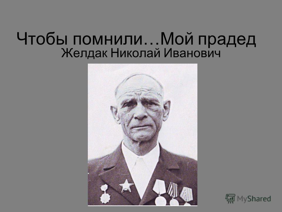 Чтобы помнили…Мой прадед Желдак Николай Иванович