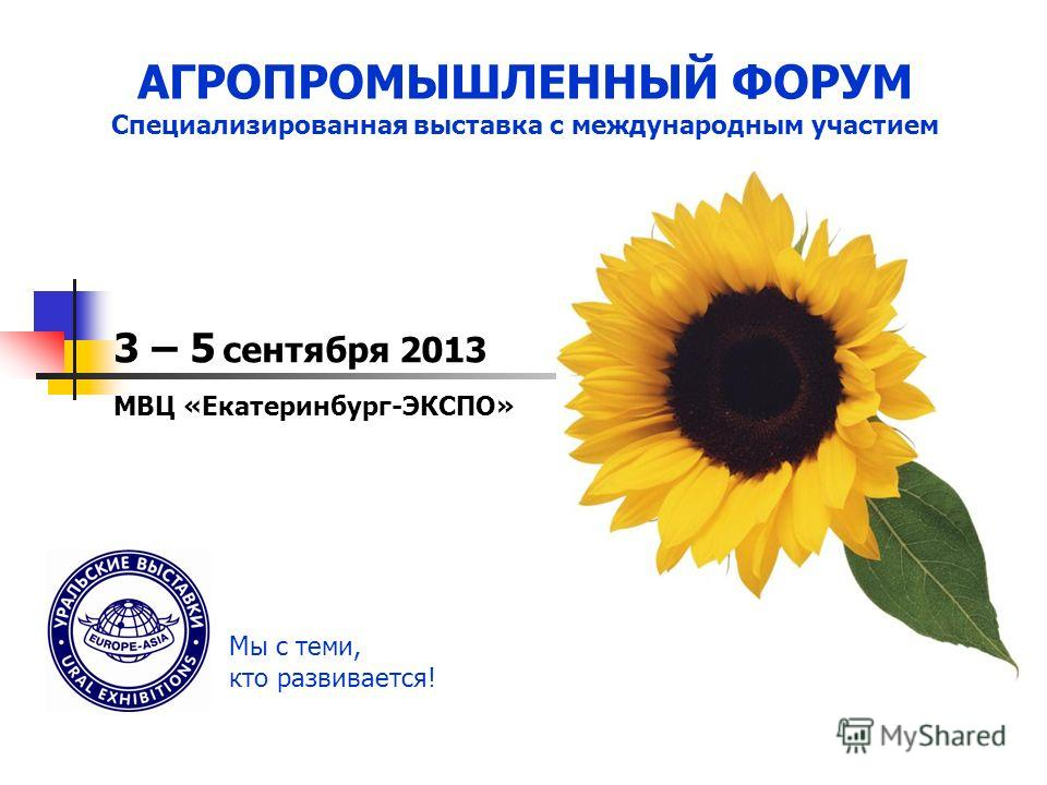 ПОДВЕДЕНИЕ ИТОГОВ АГРОПРОМЫШЛЕННЫЙ ФОРУМ Специализированная выставка с международным участием 3 – 5 сентября 2013 МВЦ «Екатеринбург-ЭКСПО» Мы с теми, кто развивается!