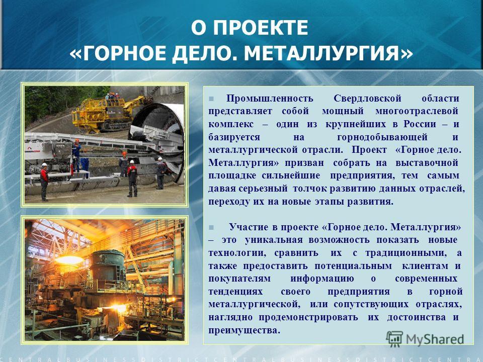 О ПРОЕКТЕ «ГОРНОЕ ДЕЛО. МЕТАЛЛУРГИЯ» Промышленность Свердловской области представляет собой мощный многоотраслевой комплекс – один из крупнейших в России – и базируется на горнодобывающей и металлургической отрасли. Проект «Горное дело. Металлургия»