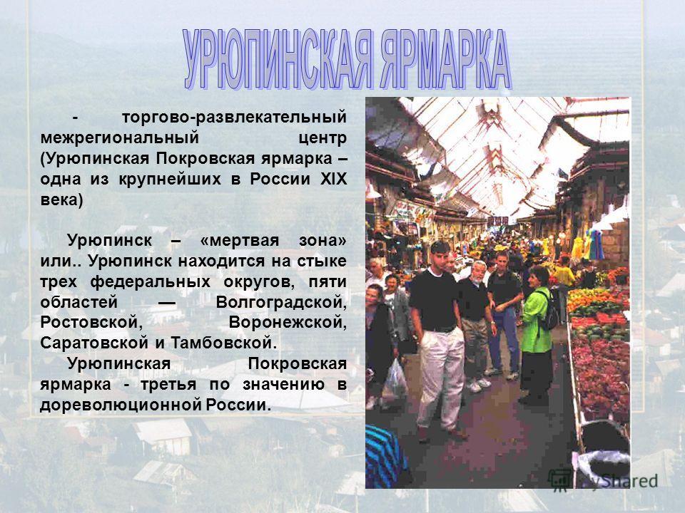- торгово-развлекательный межрегиональный центр (Урюпинская Покровская ярмарка – одна из крупнейших в России XIX века) Урюпинск – «мертвая зона» или.. Урюпинск находится на стыке трех федеральных округов, пяти областей Волгоградской, Ростовской, Воро