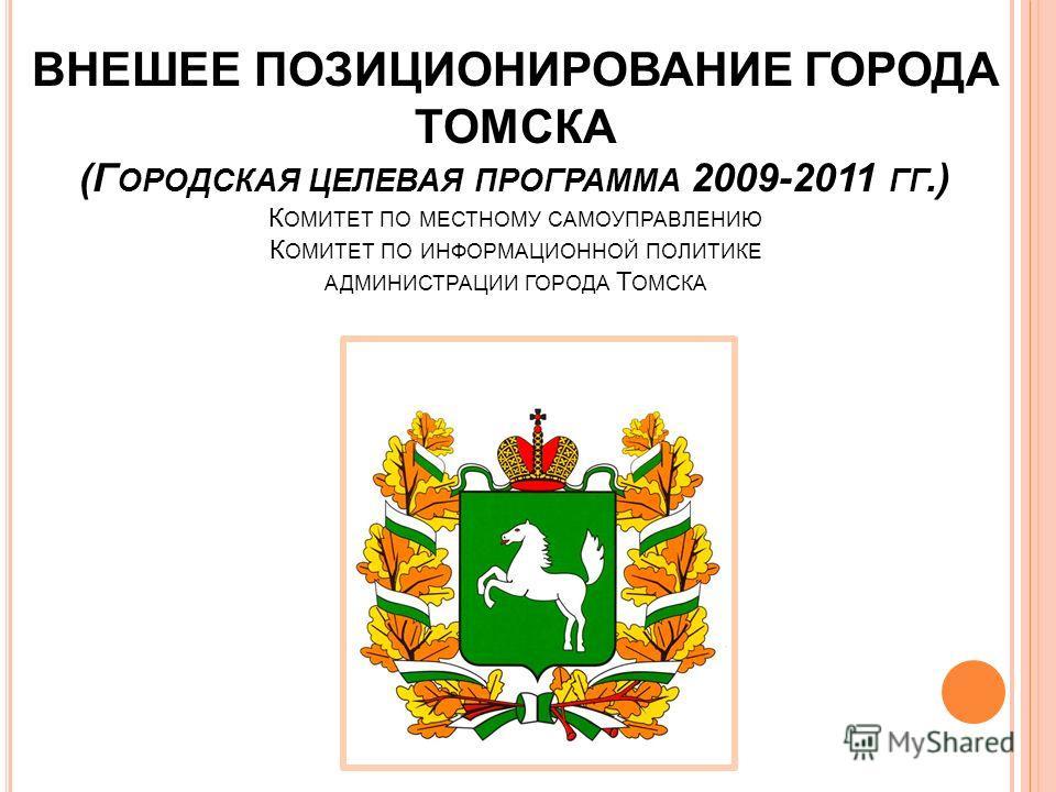 ВНЕШЕЕ ПОЗИЦИОНИРОВАНИЕ ГОРОДА ТОМСКА (Г ОРОДСКАЯ ЦЕЛЕВАЯ ПРОГРАММА 2009-2011 ГГ.) К ОМИТЕТ ПО МЕСТНОМУ САМОУПРАВЛЕНИЮ К ОМИТЕТ ПО ИНФОРМАЦИОННОЙ ПОЛИТИКЕ АДМИНИСТРАЦИИ ГОРОДА Т ОМСКА
