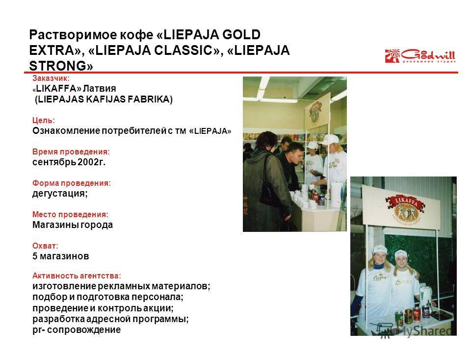 Растворимое кофе «LIEPAJA GOLD EXTRA», «LIEPAJA CLASSIC», «LIEPAJA STRONG» Заказчик: « LIKAFFA» Латвия (LIEPAJAS KAFIJAS FABRIKA) Цель: Ознакомление потребителей с тм « LIEPAJA» Время проведения: сентябрь 2002г. Форма проведения: дегустация; Место пр