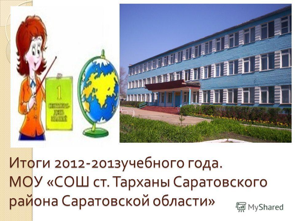 Итоги 2012-201 зучебного года. МОУ « СОШ ст. Тарханы Саратовского района Саратовской области »