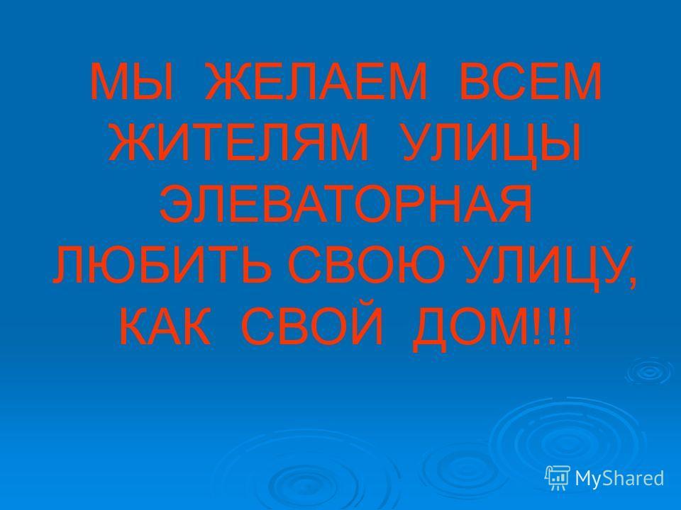 МЫ ЖЕЛАЕМ ВСЕМ ЖИТЕЛЯМ УЛИЦЫ ЭЛЕВАТОРНАЯ ЛЮБИТЬ СВОЮ УЛИЦУ, КАК СВОЙ ДОМ!!!