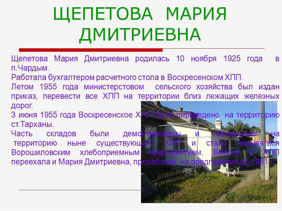 ЩЕПЕТОВА МАРИЯ ДМИТРИЕВНА Щепетова Мария Дмитриевна родилась 10 ноября 1925 года в п.Чардым. Работала бухгалтером расчетного стола в Воскресенском ХПП. Летом 1955 года министерстовом сельского хозяйства был издан приказ, перевести все ХПП на территор
