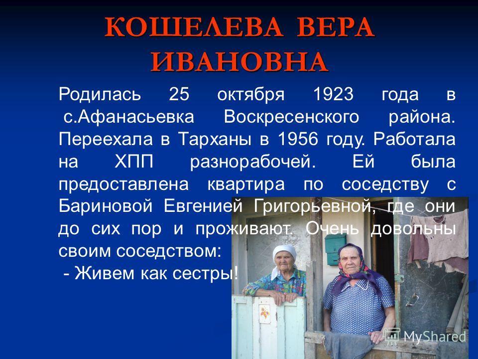 КОШЕЛЕВА ВЕРА ИВАНОВНА Родилась 25 октября 1923 года в с.Афанасьевка Воскресенского района. Переехала в Тарханы в 1956 году. Работала на ХПП разнорабочей. Ей была предоставлена квартира по соседству с Бариновой Евгенией Григорьевной, где они до сих п