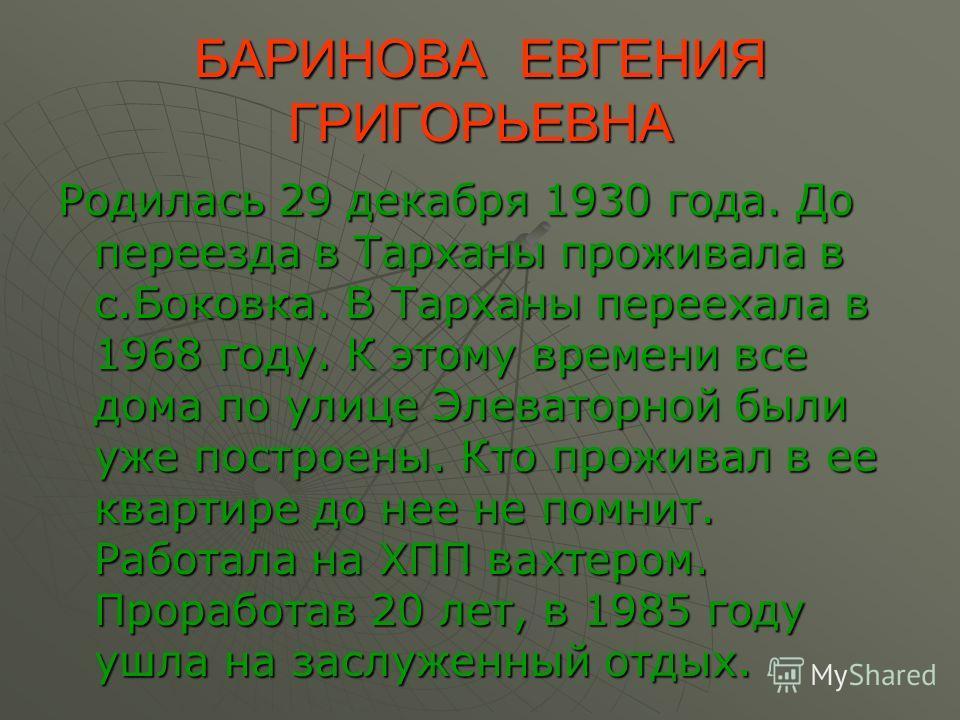 БАРИНОВА ЕВГЕНИЯ ГРИГОРЬЕВНА Родилась 29 декабря 1930 года. До переезда в Тарханы проживала в с.Боковка. В Тарханы переехала в 1968 году. К этому времени все дома по улице Элеваторной были уже построены. Кто проживал в ее квартире до нее не помнит. Р