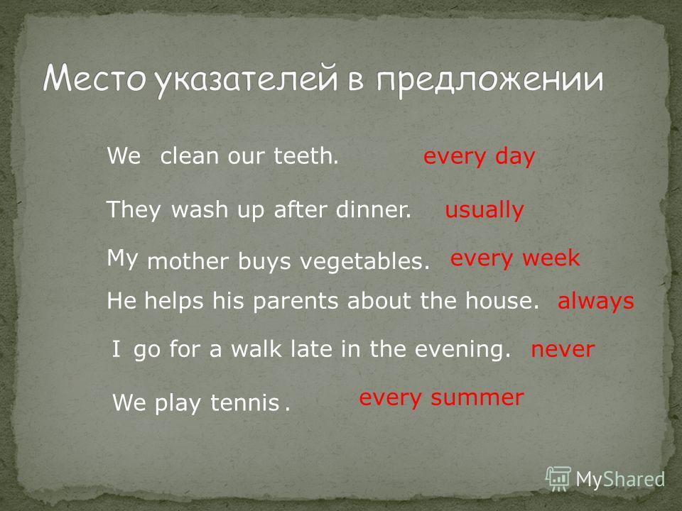 We play tennis Weclean our teeth.every day Theywash up after dinner.usually My mother buys vegetables. every week Hehelps his parents about the house.always Igo for a walk late in the evening.never. every summer