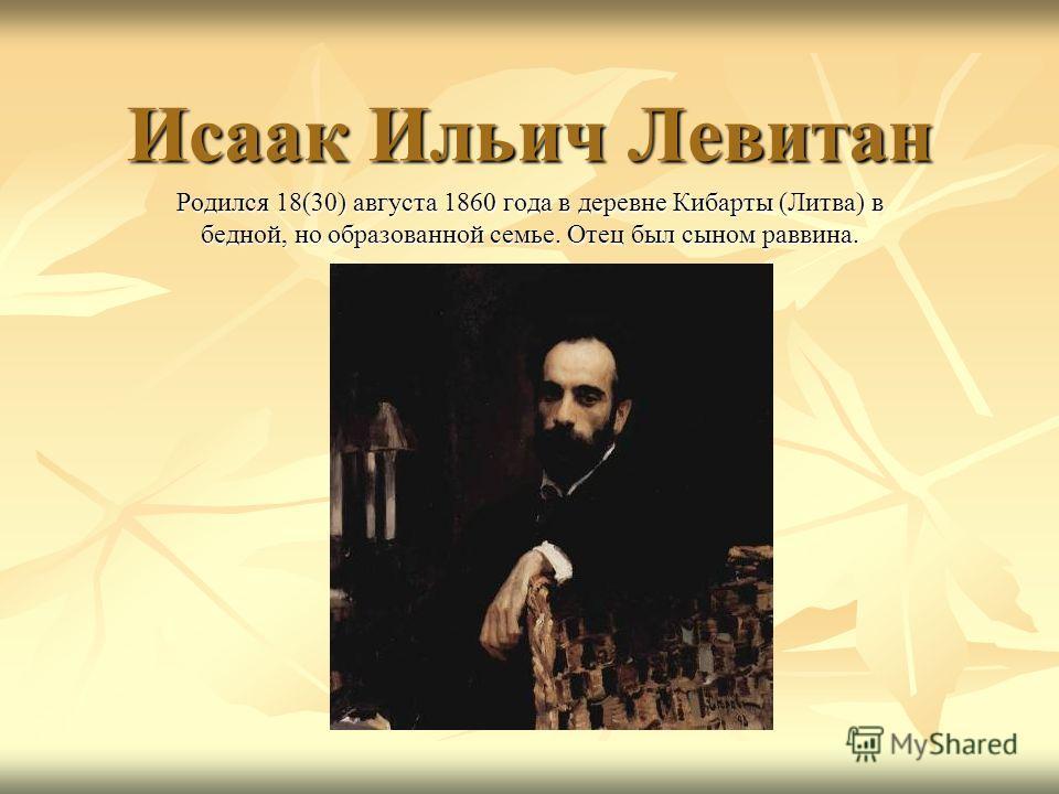 Исаак Ильич Левитан Родился 18(30) августа 1860 года в деревне Кибарты (Литва) в бедной, но образованной семье. Отец был сыном раввина.