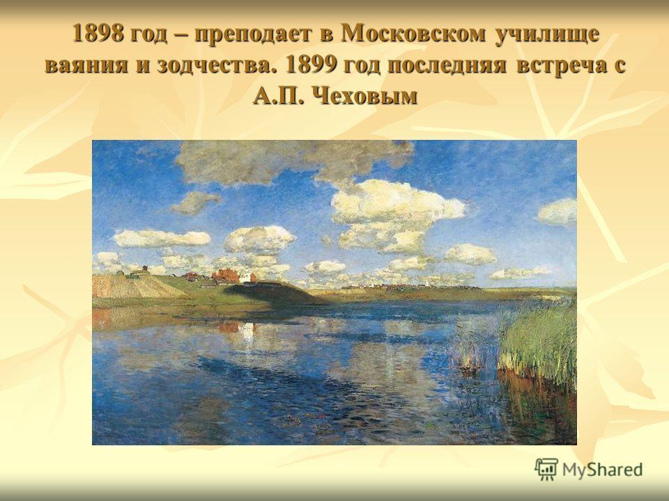 1898 год – преподает в Московском училище ваяния и зодчества. 1899 год последняя встреча с А.П. Чеховым