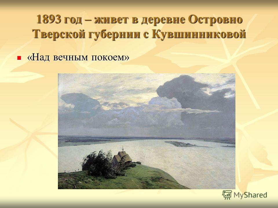 1893 год – живет в деревне Островно Тверской губернии с Кувшинниковой «Над вечным покоем» «Над вечным покоем»