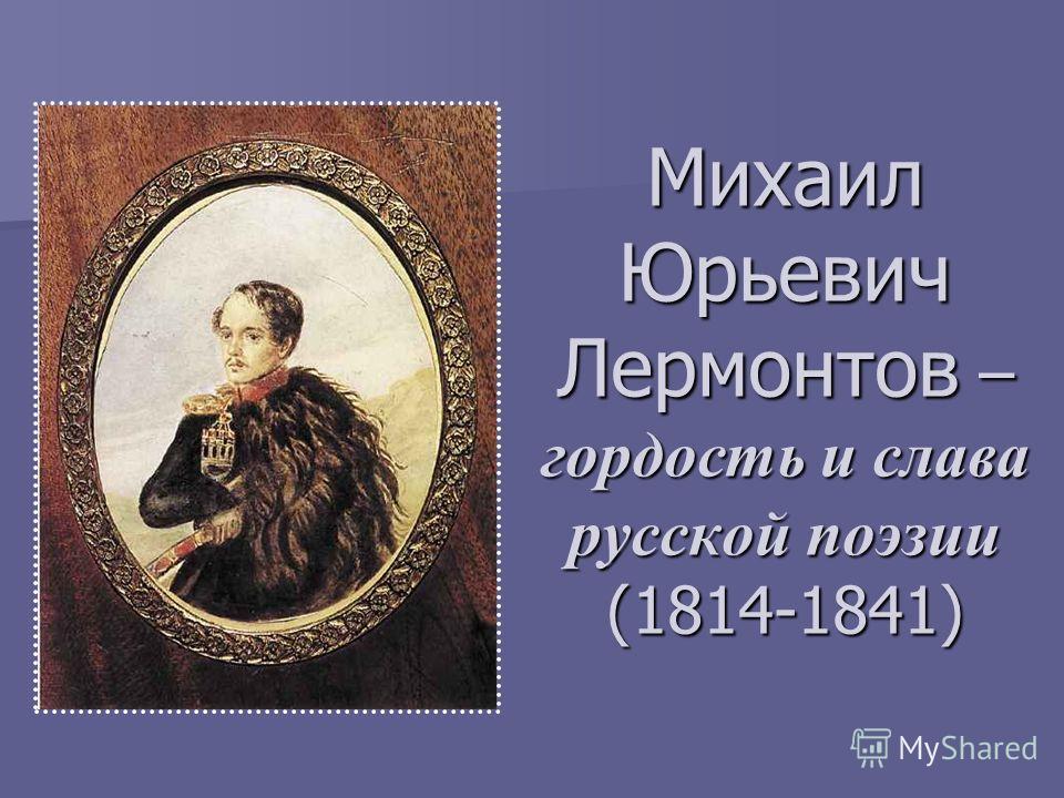 Михаил Юрьевич Лермонтов – гордость и слава русской поэзии (1814-1841)