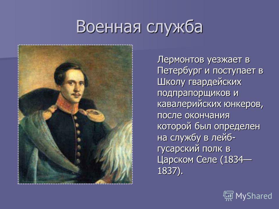 Военная служба Лермонтов уезжает в Петербург и поступает в Школу гвардейских подпрапорщиков и кавалерийских юнкеров, после окончания которой был определен на службу в лейб- гусарский полк в Царском Селе (1834 1837). Лермонтов уезжает в Петербург и по