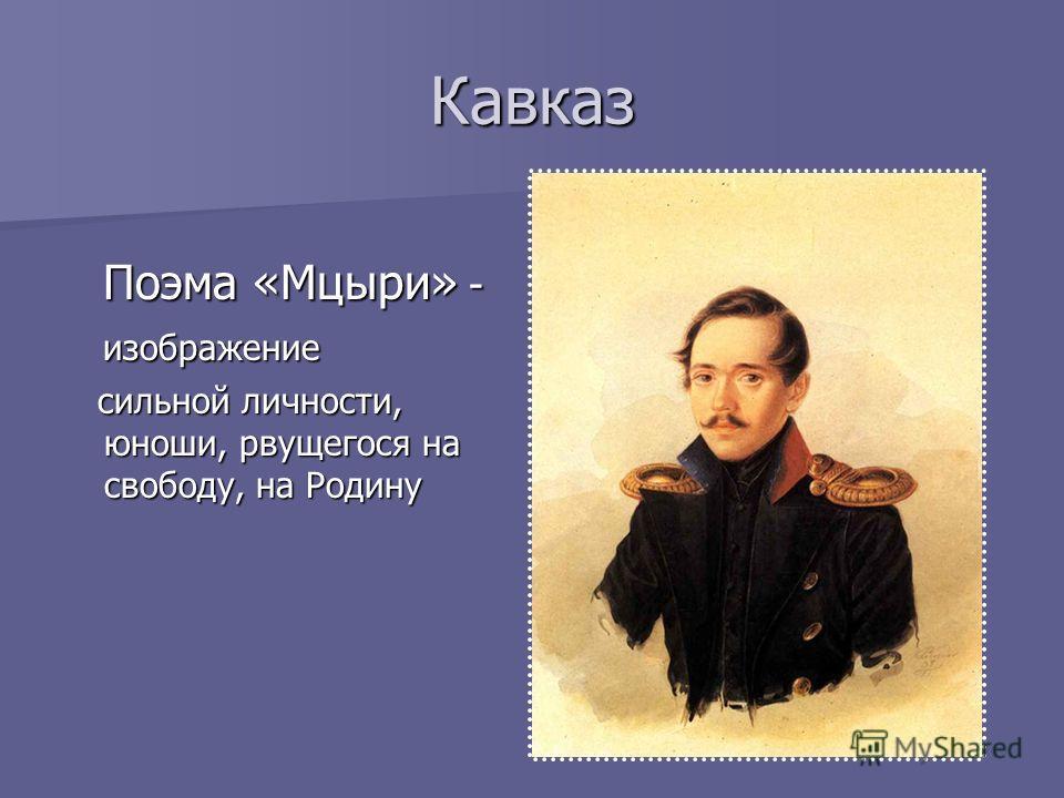 Кавказ Поэма «Мцыри» - Поэма «Мцыри» - изображение изображение сильной личности, юноши, рвущегося на свободу, на Родину сильной личности, юноши, рвущегося на свободу, на Родину