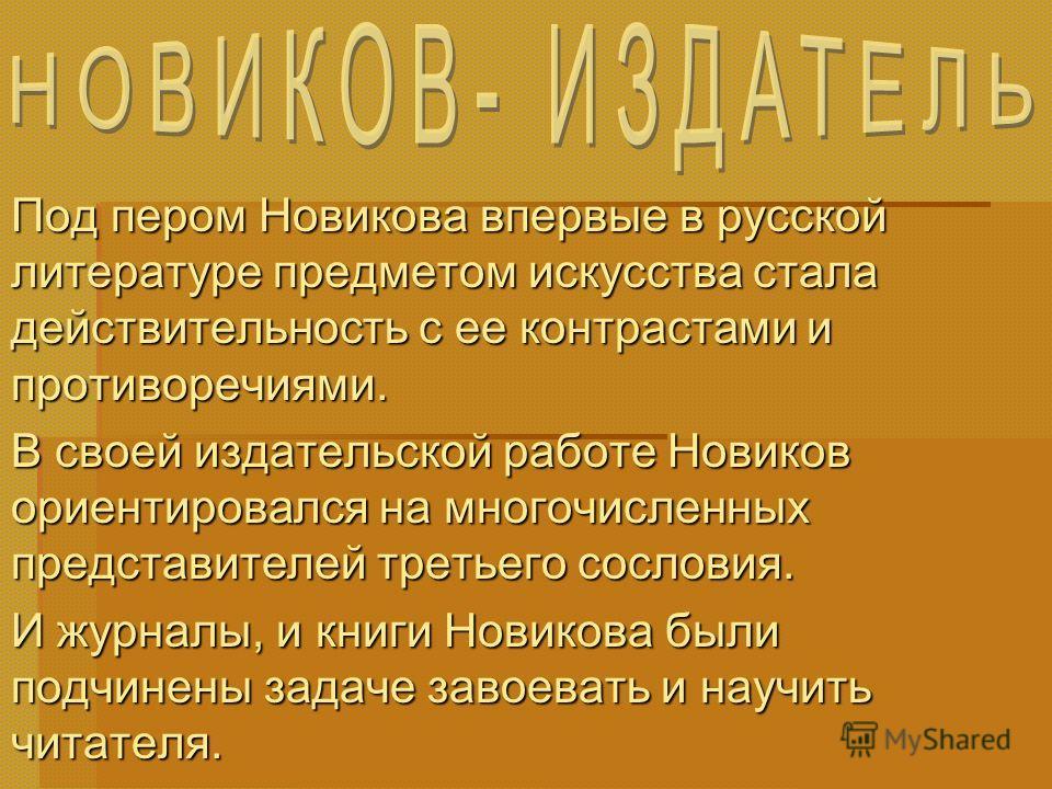 Под пером Новикова впервые в русской литературе предметом искусства стала действительность с ее контрастами и противоречиями. В своей издательской работе Новиков ориентировался на многочисленных представителей третьего сословия. И журналы, и книги Но