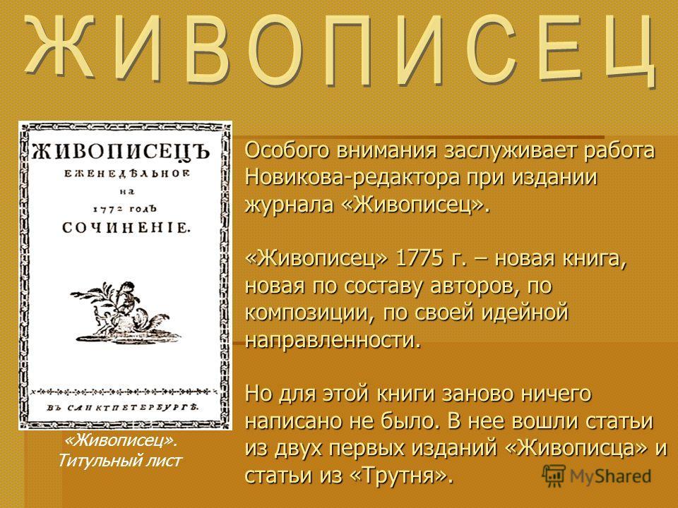 Особого внимания заслуживает работа Новикова-редактора при издании журнала «Живописец». «Живописец» 1775 г. – новая книга, новая по составу авторов, по композиции, по своей идейной направленности. Но для этой книги заново ничего написано не было. В н