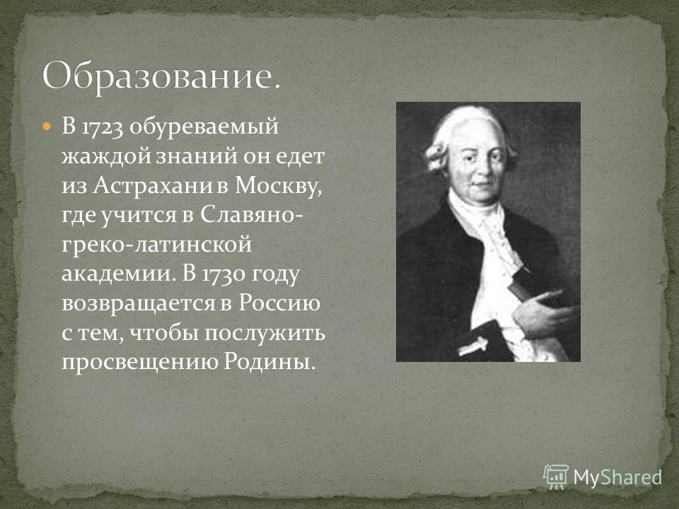 В 1723 обуреваемый жаждой знаний он едет из Астрахани в Москву, где учится в Славяно- греко-латинской академии. В 1730 году возвращается в Россию с тем, чтобы послужить просвещению Родины.