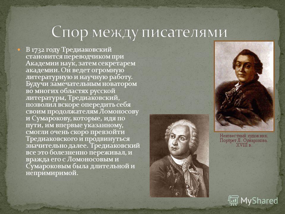 В 1732 году Тредиаковский становится переводчиком при Академии наук, затем секретарем академии. Он ведет огромную литературную и научную работу. Будучи замечательным новатором во многих областях русской литературы, Тредиаковский, позволил вскоре опер